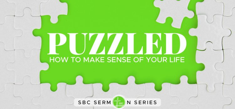 Puzzled: How To Make Sense of Your Life – Message Series