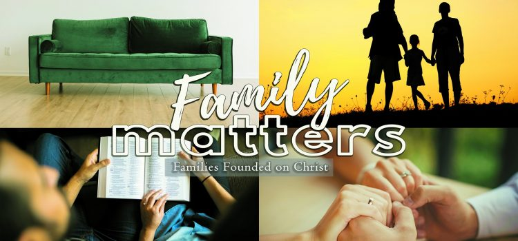 Family Matters: Families Founded on Christ – Message Series